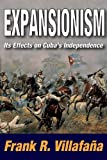 Expansionism : Its Effects on Cuba's Independence, Villafaña, Frank R., 1412843081