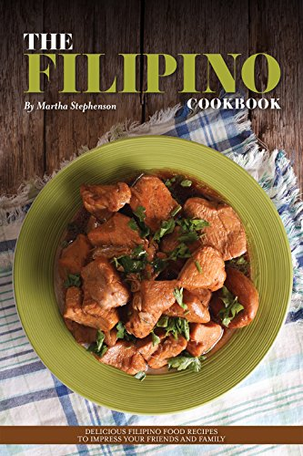 The Filipino Cookbook: Delicious Filipino Food Recipes to Impress Your Friends and Family by Martha Stephenson