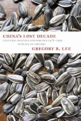 China's Lost Decade: Cultural Politics and Poetics 1978 - 1990 in Place of History