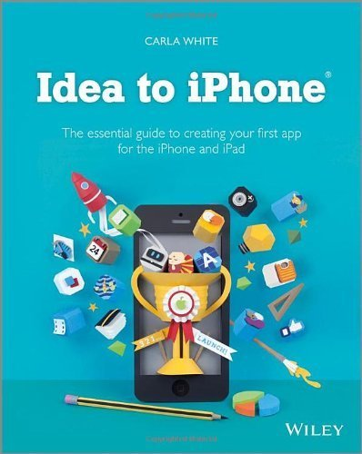 Idea to iPhone: The essential guide to creating your first app for the iPhone and iPad 1st edition by White, Carla (2013) Taschenbuch