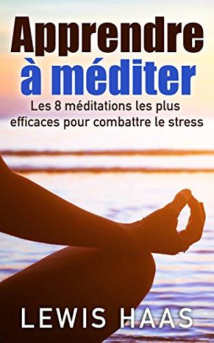 Apprendre à méditer Les 8 méditations les plus efficaces pour combattre le stress (French Edition)