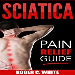 Sciatica: Pain Relief Guide | Roger C. White