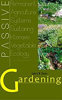 PASSIVE Gardening: Permanent Agriculture Systems Sustaining Intensive Vegetable Ecology by [A. M. Simon, Luke]