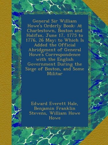 Download General Sir William Howe's Orderly Book: At Charlestown, Boston and Halifax, June 17, 1775 to 1776, 26 May; to Which Is Added the Official Abridgment ... During the Siege of Boston, and Some Militar ebook