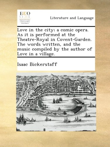 Love in the city; a comic opera. As it is performed at the Theatre-Royal in Covent-Garden. The words written, and the music compiled by the author of Love in a village. pdf epub