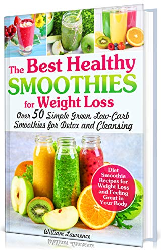 The Best Healthy Smoothies for Weight Loss: Over 50 Simple Green, Low-Carb Smoothies for Detox and Cleansing. Diet Smoothie Recipes for Weight Loss and Feeling Great in Your Body by William Lawrence