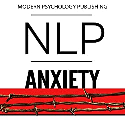 NLP: Anxiety: Reprogram Your Brain to Eliminate Stress, Fear & Social Anxiety
