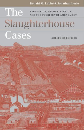 The Slaughterhouse Cases: Regulation, Reconstruction, and the Fourteenth Amendment?Abridged Edition (Landmark Law Cases