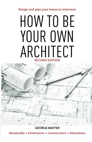 How To Be Your Own Architect Design And Plan Your Own House Or