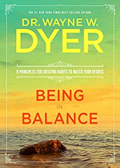 Being in Balance: 9 Principles for Creating Habits to Match Your Desires by [Dyer, Dr. Wayne W.]