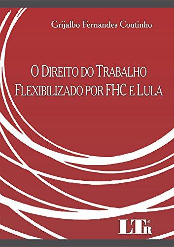 O Direito do Trabalho Flexibilizado por FHC e Lula