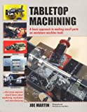 Tabletop Machining : A Basic Approach to Making Small Parts on Miniature Machine Tools, Martin, Joe, 0966543300
