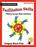 Facilitation Skills : Helping Groups Make Decisions, Putz, Gregory B., 0966445619