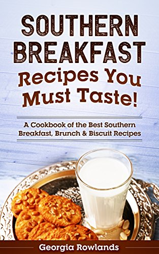 Southern Breakfast Recipes You Must Taste!: A Cookbook of the Best Southern Breakfast, Brunch & Biscuit Recipes by Georgia Rowlands
