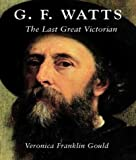 G. F. Watts: The Last Great Victorian (Paul Mellon Centre for Studies in British Art), Veronica Franklin Gould, 0300105770