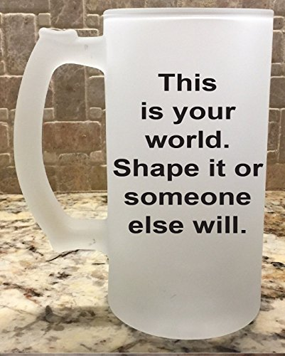 Frosted Glass Beer Mug Stein 16oz This is your world. Shape it or someone else will. Great Gift For Him Fathers Day