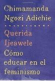 Querida Ijeawele: Cómo educar en el feminismo: Span-lang ed of Dear Ijeawele