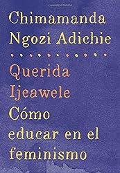 Querida Ijeawele: Cómo educar en el feminismo: Span-lang ed of Dear Ijeawele, or A Feminist Manifesto in Fifteen Suggestions (Spanish Edition)