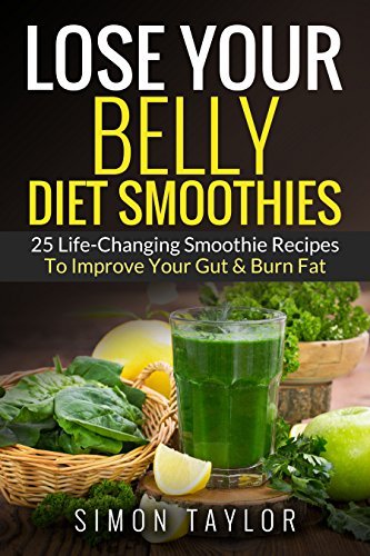 Lose Your Belly Diet Smoothies: 30 Life-Changing Smoothie Recipes To Improve Your...