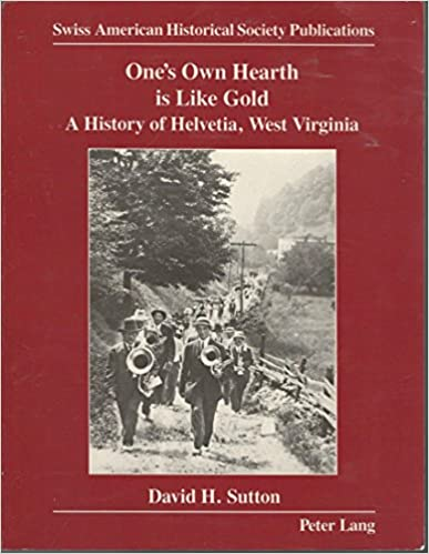 Ones own hearth is like gold - a history of Helvetia, West Virginia