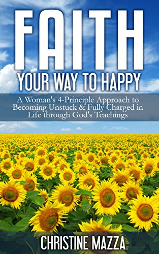 Book: Faith Your Way to Happy - A Woman's 4-Principle Approach to Becoming Unstuck & Fully Charged in Life Through God's Teachings by Christine Mazza