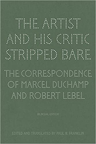 the artist and his critic stripped bare the correspondence of marcel duchamp and robert lebel bilingual edition english and french edition
