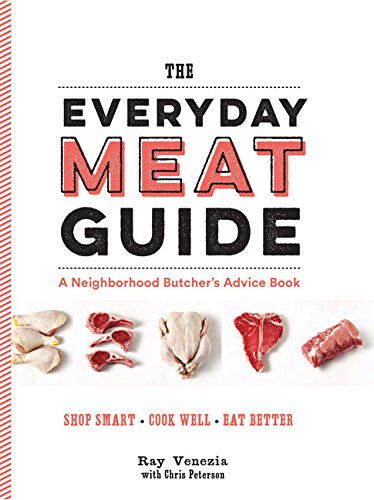 The Everyday Meat Guide: A Neighborhood Butcher's Advice Book by Ray Venezia