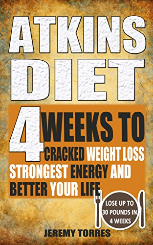Atkins Diet: 4 Weeks To Cracked Weight Loss, Strongest Energy And Better Your Life4 Weeks To Cracked Weight Loss, Strongest Energy And Better Your Life- Lose Up 30 Pounds In 4 Weeks by Jeremy Torres