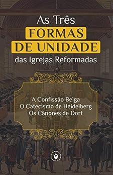 As Três Formas de Unidade das Igrejas Reformadas: A Confissão Belga, O Catecismo de Heidelberg e Os Cânones de Dort por [Churches, Reformed]