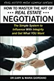 How to Master The Art of Real Estate Negotiation: The Simple System to Influence with Integrity and Get What You Want (Real Estate Made Simple) (Volume 1)