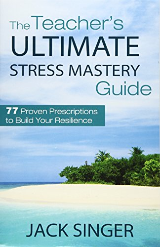 The Teacher's Ultimate Stress Mastery Guide: 77 Proven Prescriptions to Build Your Resilience