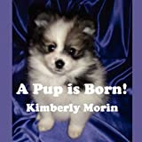 A Pup Is Born, Kimberly Morin, 1456016954