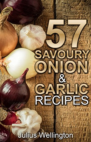 57 Savoury Onion & Garlic Recipes: Delicious and Wonderful (57 Recipes Book 6) by Julius Wellington