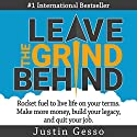 Leave the Grind Behind: Rocket Fuel to Live Life on Your Terms. Make More Money, Build Your Legacy, and Quit Your Job Audiobook by Justin Gesso Narrated by Jeremy Reloj