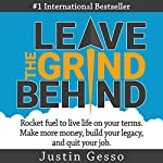 Leave the Grind Behind: Rocket Fuel to Live Life on Your Terms. Make More Money, Build Your Legacy, and Quit Your Job | Justin Gesso