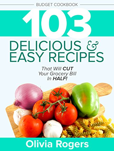 Budget Cookbook (3rd Edition): 103 Delicious & Easy Recipes That Will CUT Your Grocery Bill in Half (Feed 4 for Under $10 A Meal) by [Rogers, Olivia]