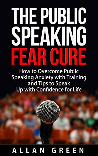 Public Speaking: The Public Speaking Fear Cure: How to Overcome Public Speaking Anxiety with Training and Tips to Speak Up with Confidence (Tips To Overcome Fear Of Public Speaking)