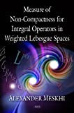 img - for Measure of Non-Compactness For Integral Operators in Weighted Lebesgue Spaces by Alexander Meskhi (2011-11-22) book / textbook / text book