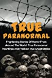 True Paranormal: Frightening Stories Of Horror From Around The World: True Paranormal Hauntings And Freakish True Ghost Stories (True Ghost Stories, ... Stories, Unexplained Phenomena) (Volume 1)