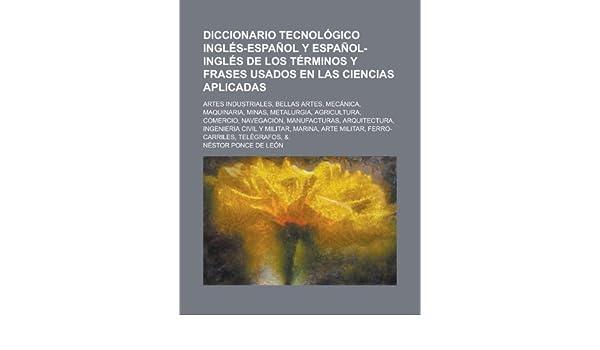 Diccionario tecnológico inglés-español y español-inglés de los términos y frases usados en las ciencias aplicadas; artes industriales, bellas artes, ...