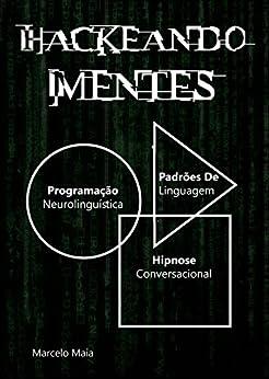 Hackeando Mentes 2.0: Neurolinguística, Hipnose e Persuasão por [Maia, Marcelo]