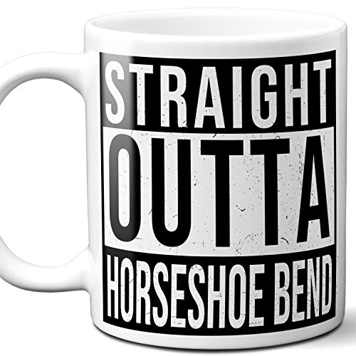 - Straight Outta Horseshoe Bend Souvenir Gift Mug. I Love City Town USA Lover Coffee Unique Tea Cup Men Women Birthday Mothers Day Fathers Day Christmas. 11 oz.