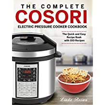 The Complete Cosori Electric Pressure Cooker Cookbook: The Quick and Easy Recipe Book  with 100 Recipes