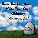 Have the Last Word: Write Your Own Obituary (and Learn to Live)