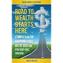 Your Road to Wealth Starts Here: A Simple Step-by-Step Plan for Everyone to Get Out of Debt and Stay Debt-Free Forever in 2017 (Smart Money Blueprint Book 3)
