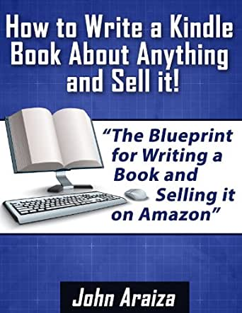 how to write a kindle book about anything and sell it ebook john araiza kindle store. Black Bedroom Furniture Sets. Home Design Ideas