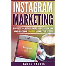 Instagram Marketing: How I got 500,000 Followers on Instagram and Make More than $ 100,000 a Year - Step By Step