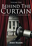Behind the Curtain: A Chilling Exposé of the Banking Industry: Volume 1