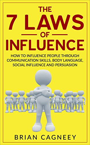 Influence: The 7 Laws of Influence: How To Influence People Through Communication Skills, Body Language, Social Influence and Persuasion (7 Laws, influence persuasion)