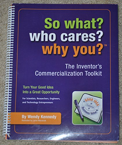 So What? Who Cares? Why You? The Inventor's Commercialization Toolkit - Turn Your Good Idea Into a G